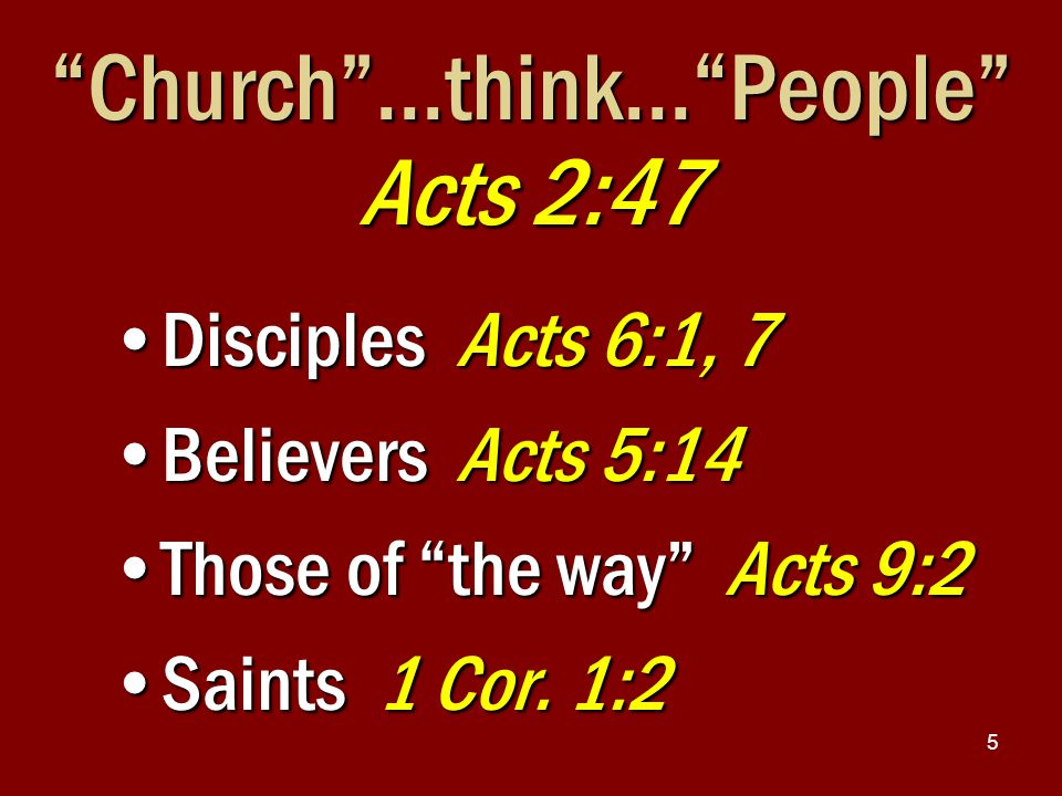5 Church …think… People Acts 2:47 Disciples Acts 6:1, 7Disciples Acts 6:1, 7 Believers Acts 5:14Believers Acts 5:14 Those of the way Acts 9:2Those of the way Acts 9:2 Saints 1 Cor.