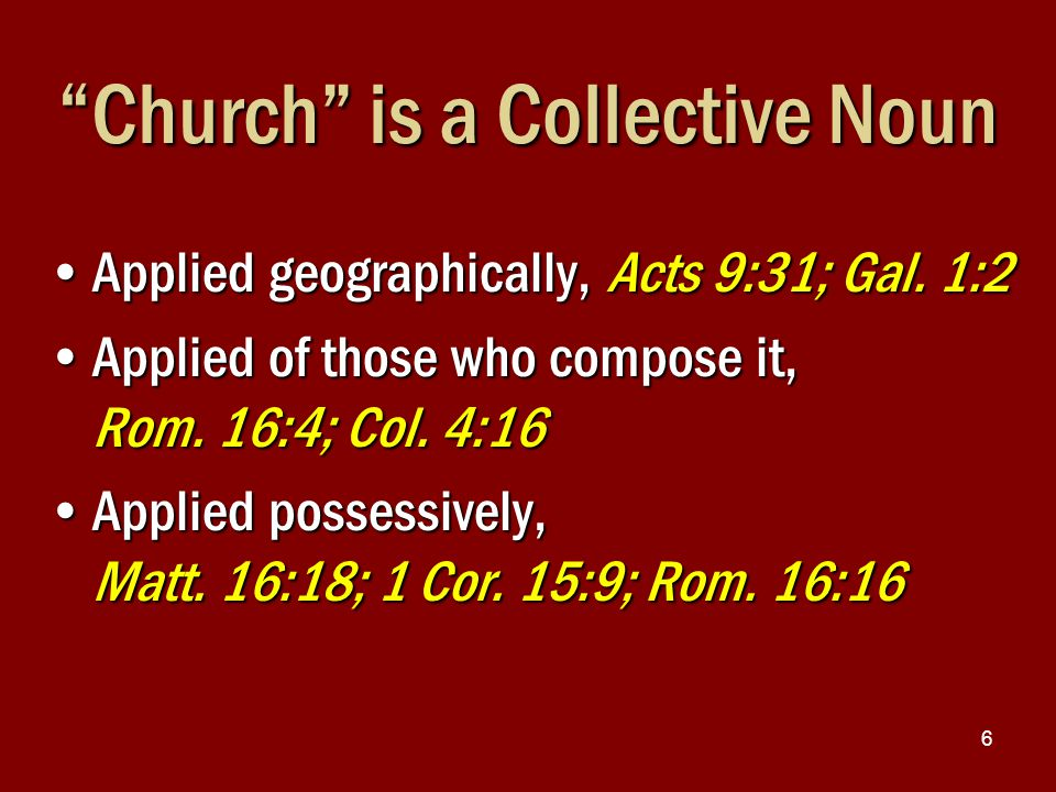 "6 ""Church"" is a Collective Noun Applied geographically, Acts 9:31; Gal. 1:2Applied geographically, Acts 9:31; Gal. 1:2 Applied of those who compose it"