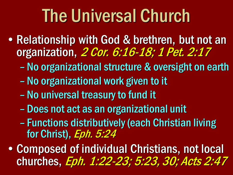 The Universal Church Relationship with God & brethren, but not an organization, 2 Cor. 6:16-18; 1 Pet. 2:17Relationship with God & brethren, but not a