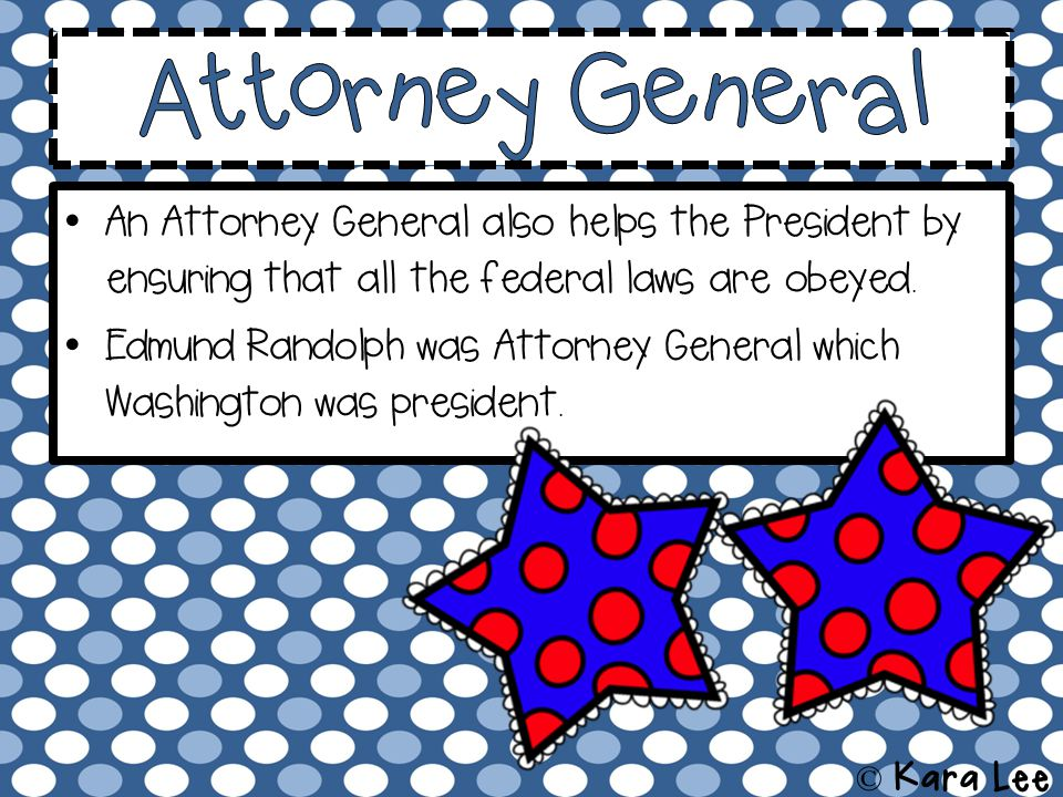 An Attorney General also helps the President by ensuring that all the federal laws are obeyed.