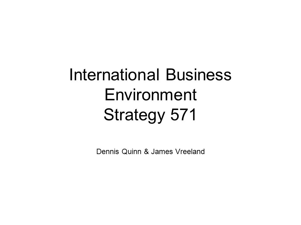 International Business Environment Strategy 571 Dennis Quinn & James Vreeland