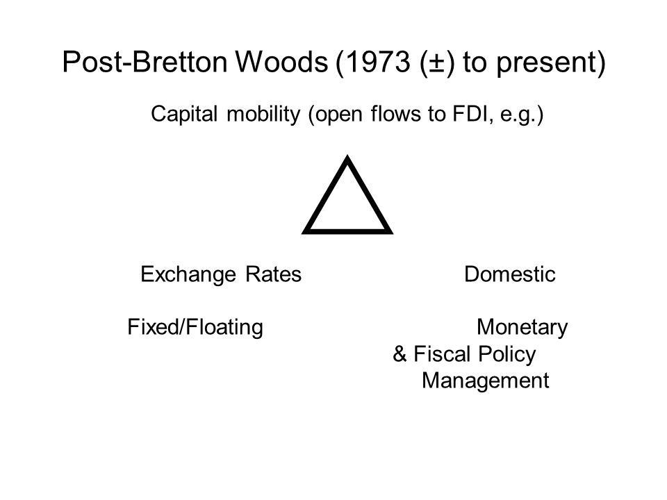 Capital mobility (open flows to FDI, e.g.)  Exchange RatesDomestic Fixed/Floating Monetary & Fiscal Policy Management Post-Bretton Woods (1973 (±) to present)