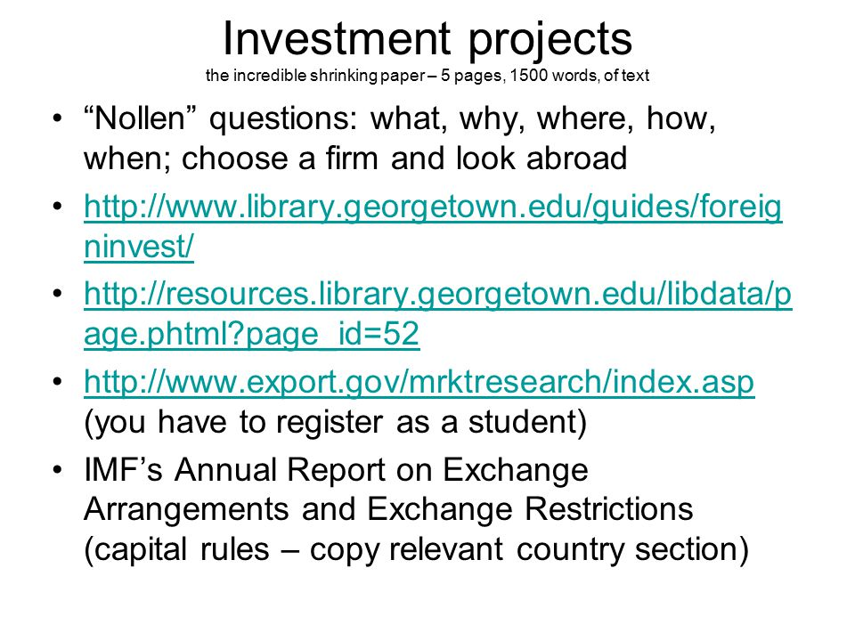 Investment projects the incredible shrinking paper – 5 pages, 1500 words, of text Nollen questions: what, why, where, how, when; choose a firm and look abroad http://www.library.georgetown.edu/guides/foreig ninvest/http://www.library.georgetown.edu/guides/foreig ninvest/ http://resources.library.georgetown.edu/libdata/p age.phtml page_id=52http://resources.library.georgetown.edu/libdata/p age.phtml page_id=52 http://www.export.gov/mrktresearch/index.asp (you have to register as a student)http://www.export.gov/mrktresearch/index.asp IMF's Annual Report on Exchange Arrangements and Exchange Restrictions (capital rules – copy relevant country section)