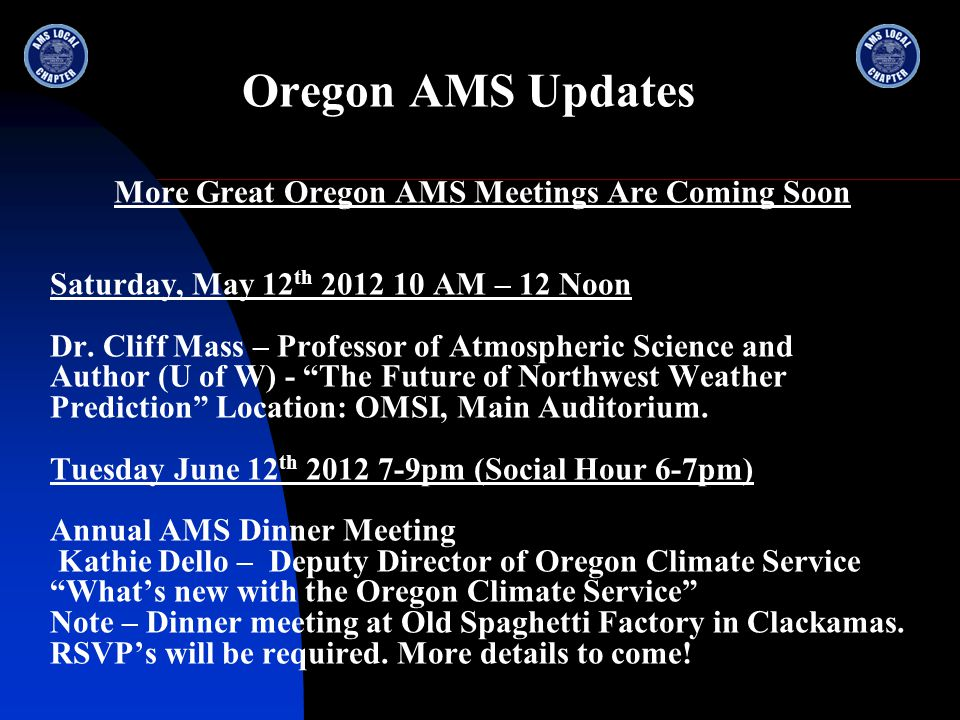 Oregon AMS Updates More Great Oregon AMS Meetings Are Coming Soon Saturday, May 12 th 2012 10 AM – 12 Noon Dr. Cliff Mass – Professor of Atmospheric S
