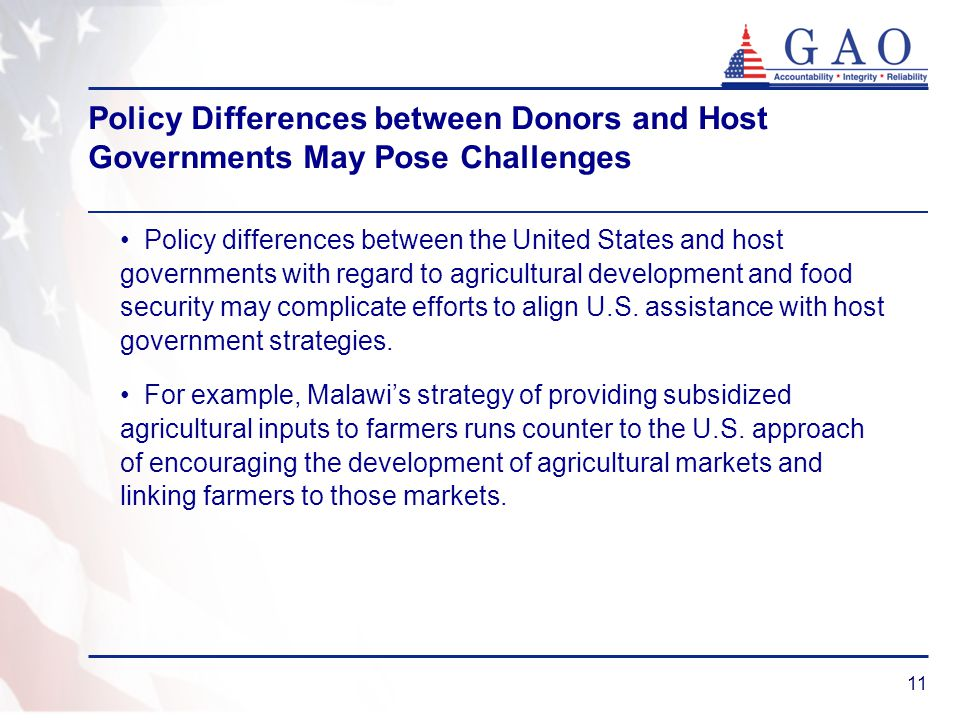 11 Policy Differences between Donors and Host Governments May Pose Challenges Policy differences between the United States and host governments with regard to agricultural development and food security may complicate efforts to align U.S.