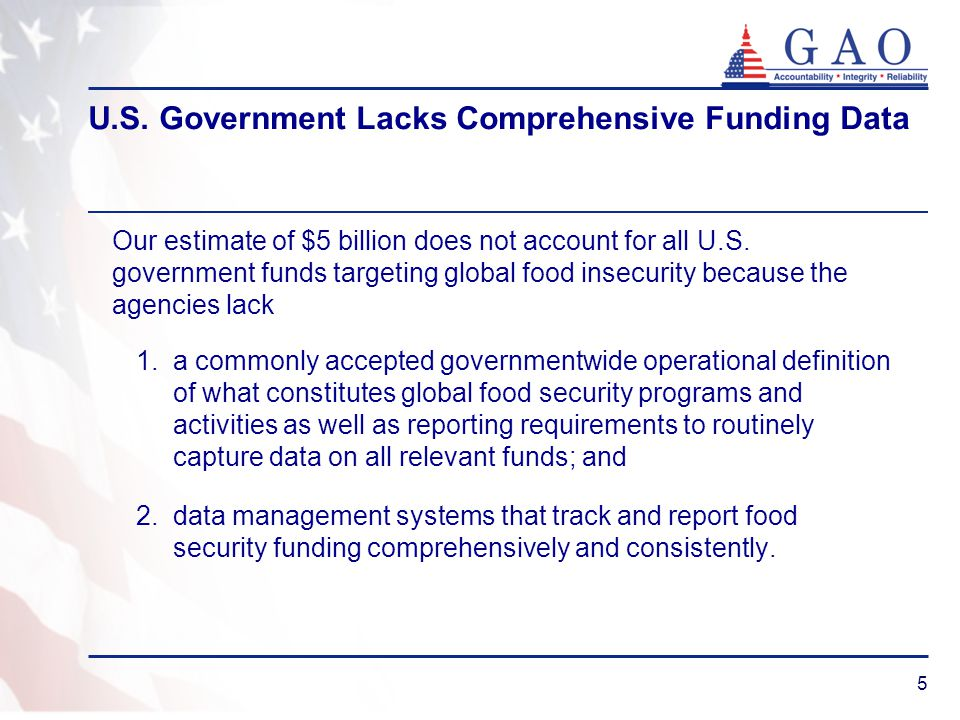 5 U.S. Government Lacks Comprehensive Funding Data Our estimate of $5 billion does not account for all U.S. government funds targeting global food ins