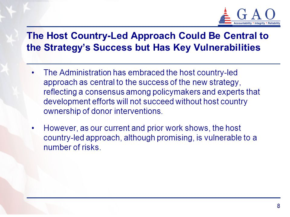 8 The Host Country-Led Approach Could Be Central to the Strategy's Success but Has Key Vulnerabilities The Administration has embraced the host country-led approach as central to the success of the new strategy, reflecting a consensus among policymakers and experts that development efforts will not succeed without host country ownership of donor interventions.