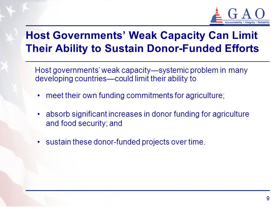 9 Host Governments' Weak Capacity Can Limit Their Ability to Sustain Donor-Funded Efforts meet their own funding commitments for agriculture; absorb significant increases in donor funding for agriculture and food security; and sustain these donor-funded projects over time.