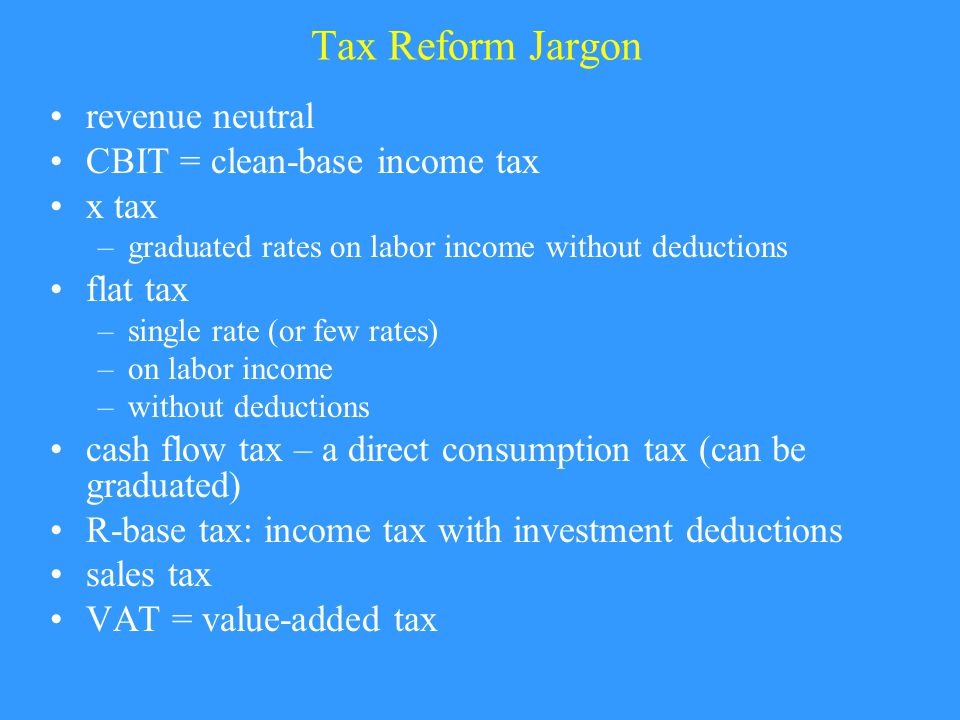 Tax Reform Jargon revenue neutral CBIT = clean-base income tax x tax –graduated rates on labor income without deductions flat tax –single rate (or few rates) –on labor income –without deductions cash flow tax – a direct consumption tax (can be graduated) R-base tax: income tax with investment deductions sales tax VAT = value-added tax