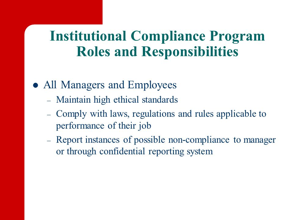 Institutional Compliance Program Roles and Responsibilities All Managers and Employees – Maintain high ethical standards – Comply with laws, regulations and rules applicable to performance of their job – Report instances of possible non-compliance to manager or through confidential reporting system