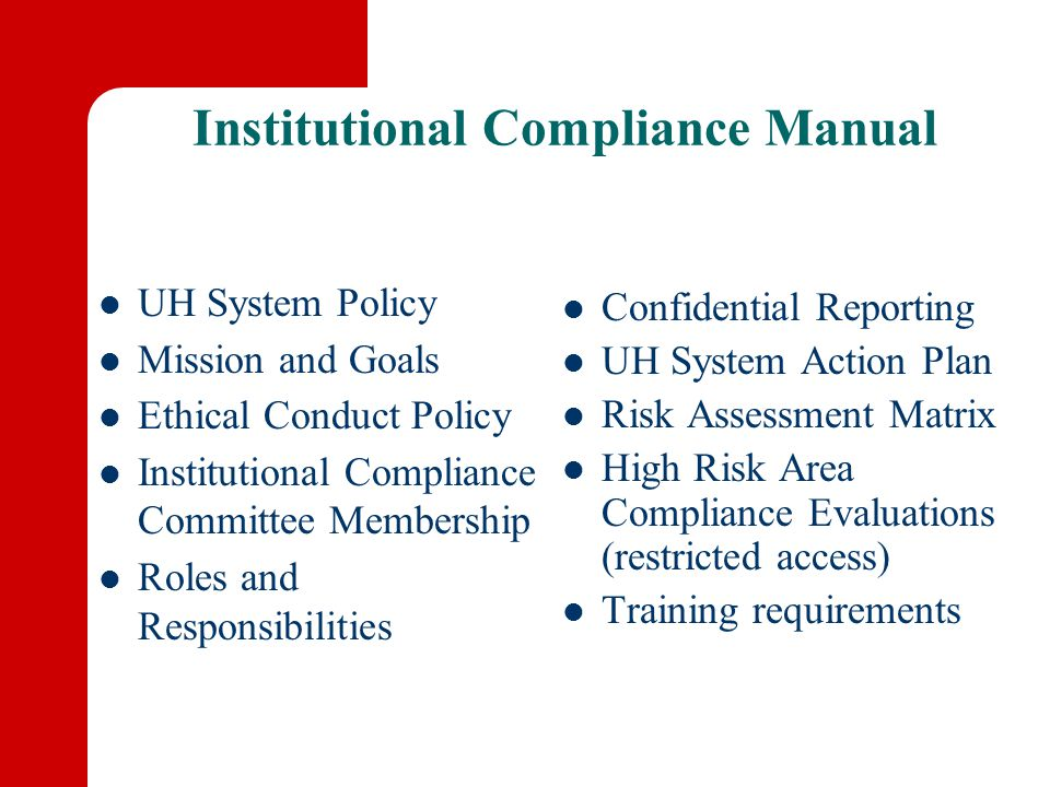 Institutional Compliance Manual UH System Policy Mission and Goals Ethical Conduct Policy Institutional Compliance Committee Membership Roles and Responsibilities Confidential Reporting UH System Action Plan Risk Assessment Matrix High Risk Area Compliance Evaluations (restricted access) Training requirements