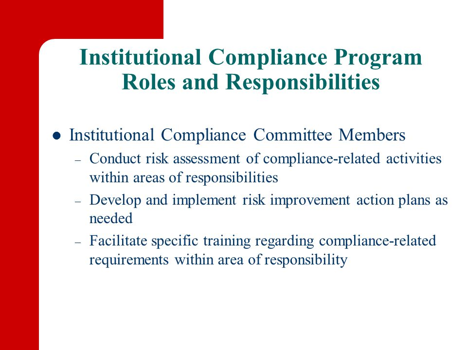 Institutional Compliance Program Roles and Responsibilities Institutional Compliance Committee Members – Conduct risk assessment of compliance-related activities within areas of responsibilities – Develop and implement risk improvement action plans as needed – Facilitate specific training regarding compliance-related requirements within area of responsibility