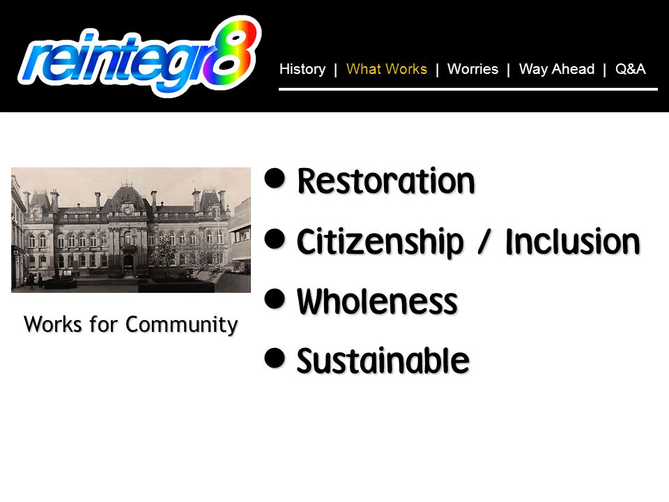 Restoration Restoration Citizenship / Inclusion Citizenship / Inclusion Wholeness Wholeness Sustainable Sustainable Works for Community History | What Works | Worries | Way Ahead | Q&A