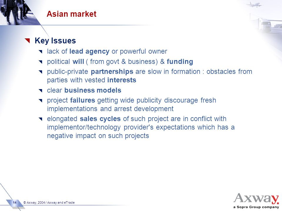14 © Axway, 2004 / Axway and eTrade Asian market  Key Issues  lack of lead agency or powerful owner  political will ( from govt & business) & funding  public-private partnerships are slow in formation : obstacles from parties with vested interests  clear business models  project failures getting wide publicity discourage fresh implementations and arrest development  elongated sales cycles of such project are in conflict with implementor/technology provider s expectations which has a negative impact on such projects
