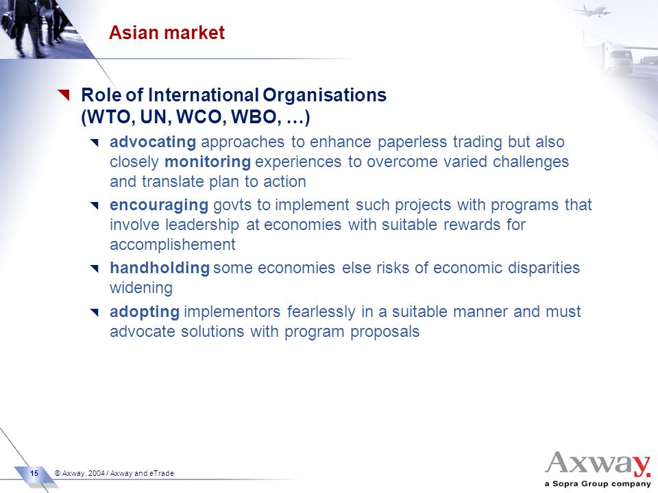 15 © Axway, 2004 / Axway and eTrade Asian market  Role of International Organisations (WTO, UN, WCO, WBO, …)  advocating approaches to enhance paperless trading but also closely monitoring experiences to overcome varied challenges and translate plan to action  encouraging govts to implement such projects with programs that involve leadership at economies with suitable rewards for accomplishement  handholding some economies else risks of economic disparities widening  adopting implementors fearlessly in a suitable manner and must advocate solutions with program proposals