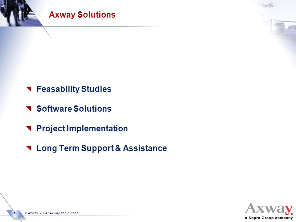 19 © Axway, 2004 / Axway and eTrade Axway Solutions  Feasability Studies  Software Solutions  Project Implementation  Long Term Support & Assistance