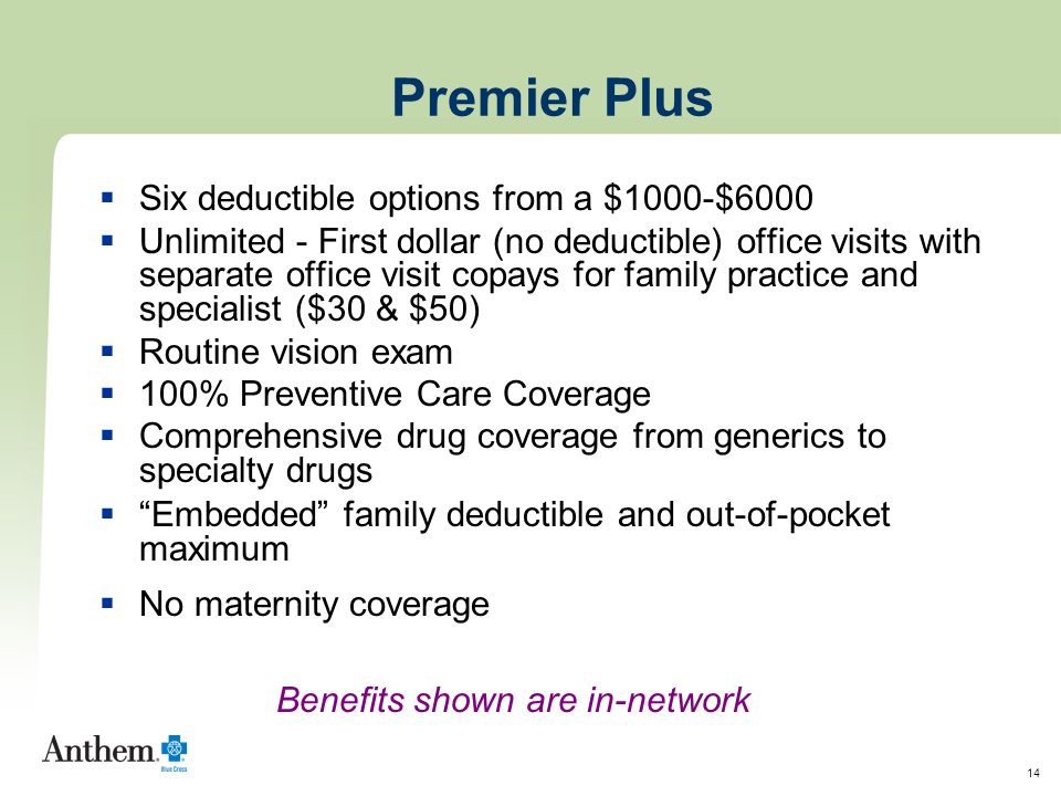14 Premier Plus  Six deductible options from a $1000-$6000  Unlimited - First dollar (no deductible) office visits with separate office visit copays for family practice and specialist ($30 & $50)  Routine vision exam  100% Preventive Care Coverage  Comprehensive drug coverage from generics to specialty drugs  Embedded family deductible and out-of-pocket maximum  No maternity coverage Benefits shown are in-network