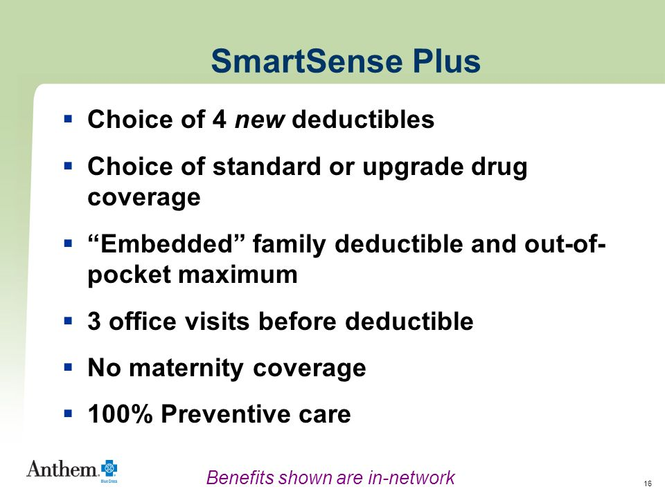 16 SmartSense Plus  Choice of 4 new deductibles  Choice of standard or upgrade drug coverage  Embedded family deductible and out-of- pocket maximum  3 office visits before deductible  No maternity coverage  100% Preventive care Benefits shown are in-network