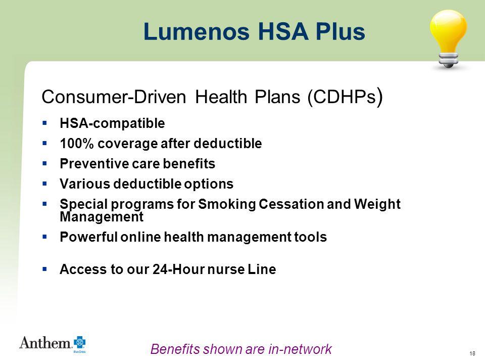 18 Lumenos HSA Plus Consumer-Driven Health Plans (CDHPs )  HSA-compatible  100% coverage after deductible  Preventive care benefits  Various deduc