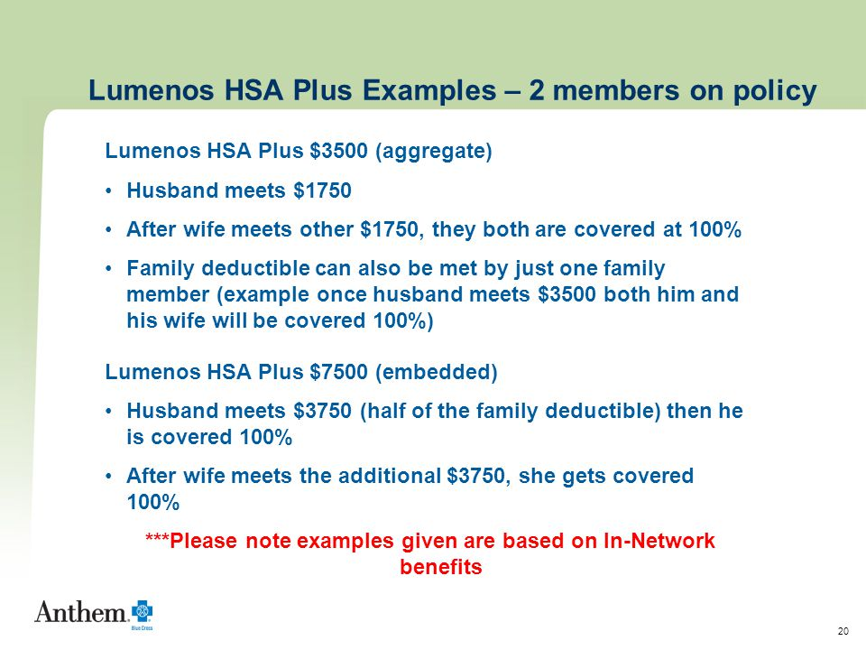 20 Lumenos HSA Plus Examples – 2 members on policy Lumenos HSA Plus $3500 (aggregate) Husband meets $1750 After wife meets other $1750, they both are