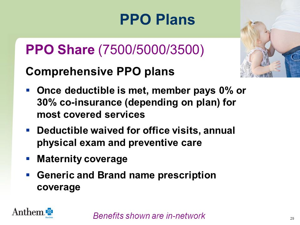 29 PPO Plans Comprehensive PPO plans  Once deductible is met, member pays 0% or 30% co-insurance (depending on plan) for most covered services  Deductible waived for office visits, annual physical exam and preventive care  Maternity coverage  Generic and Brand name prescription coverage PPO Share (7500/5000/3500) Benefits shown are in-network