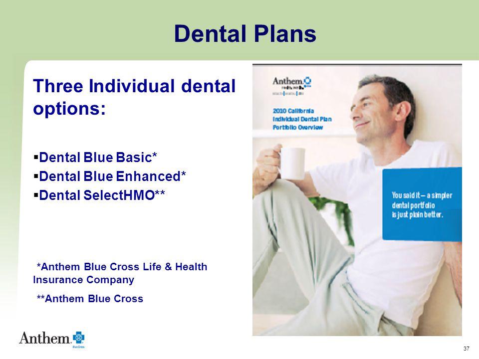 37 Three Individual dental options:  Dental Blue Basic*  Dental Blue Enhanced*  Dental SelectHMO** *Anthem Blue Cross Life & Health Insurance Company **Anthem Blue Cross Dental Plans