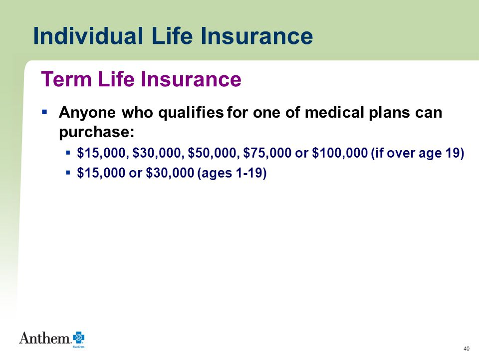 40 Individual Life Insurance  Anyone who qualifies for one of medical plans can purchase:  $15,000, $30,000, $50,000, $75,000 or $100,000 (if over age 19)  $15,000 or $30,000 (ages 1-19) Term Life Insurance