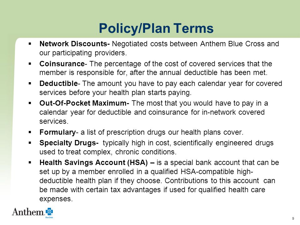 9 Policy/Plan Terms  Network Discounts- Negotiated costs between Anthem Blue Cross and our participating providers.  Coinsurance- The percentage of