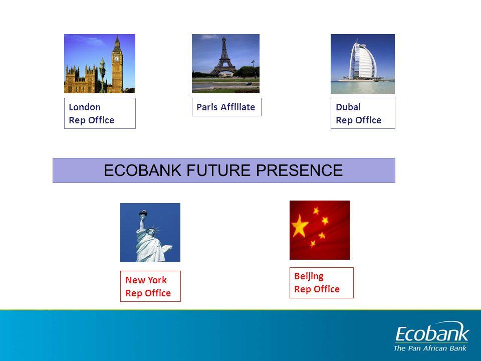 New York Rep Office Beijing Rep Office London Rep Office Dubai Rep Office Paris Affiliate ECOBANK FUTURE PRESENCE