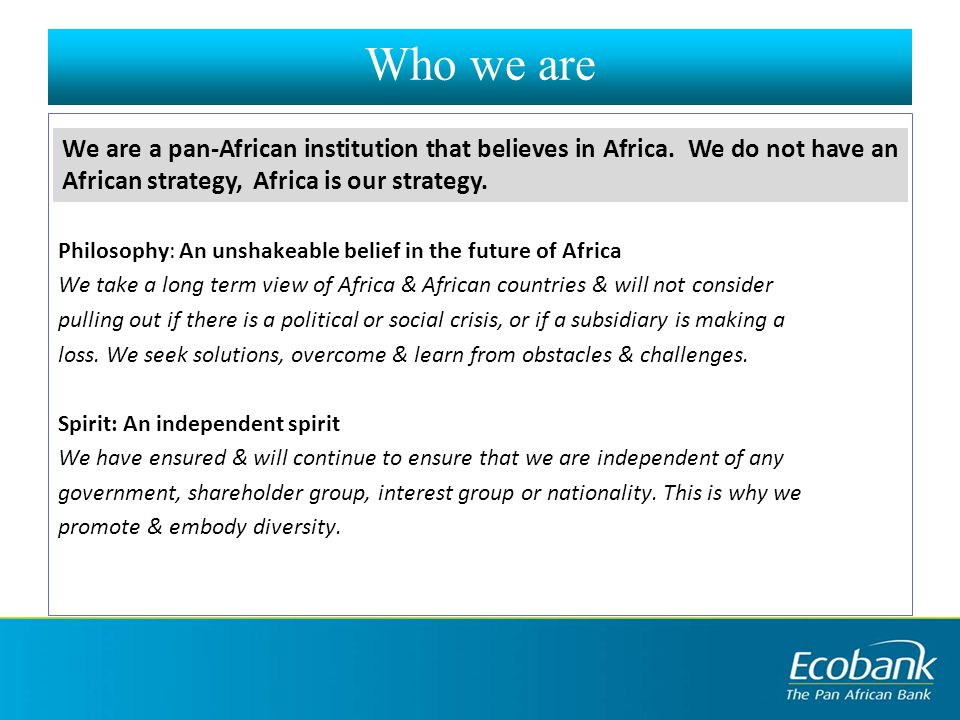 Who we are Philosophy: An unshakeable belief in the future of Africa We take a long term view of Africa & African countries & will not consider pulling out if there is a political or social crisis, or if a subsidiary is making a loss.