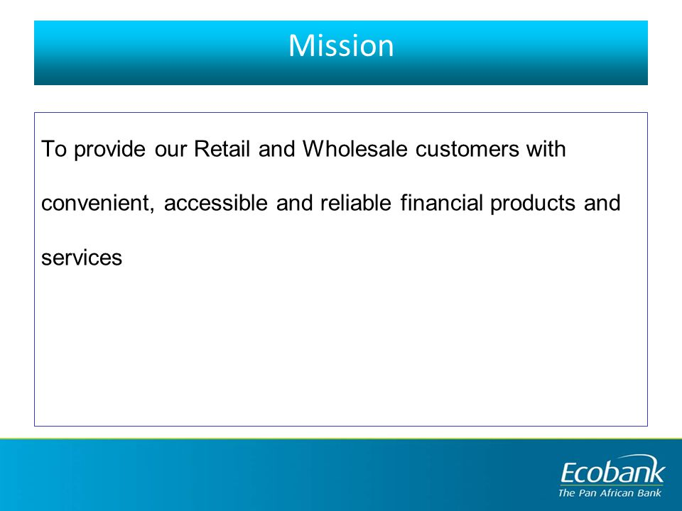 Mission To provide our Retail and Wholesale customers with convenient, accessible and reliable financial products and services