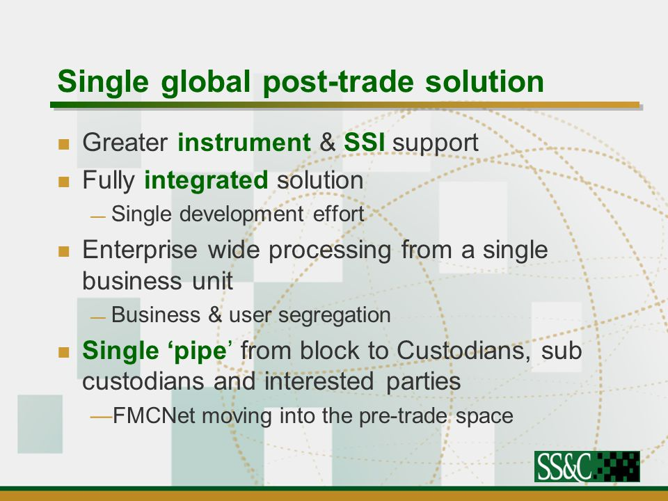 Single global post-trade solution Greater instrument & SSI support Fully integrated solution — Single development effort Enterprise wide processing from a single business unit — Business & user segregation Single 'pipe' from block to Custodians, sub custodians and interested parties —FMCNet moving into the pre-trade space