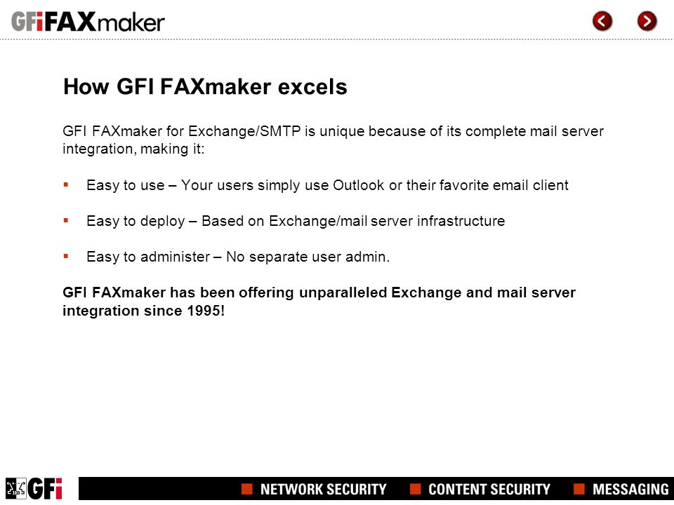 How GFI FAXmaker excels GFI FAXmaker for Exchange/SMTP is unique because of its complete mail server integration, making it:  Easy to use – Your users simply use Outlook or their favorite email client  Easy to deploy – Based on Exchange/mail server infrastructure  Easy to administer – No separate user admin.