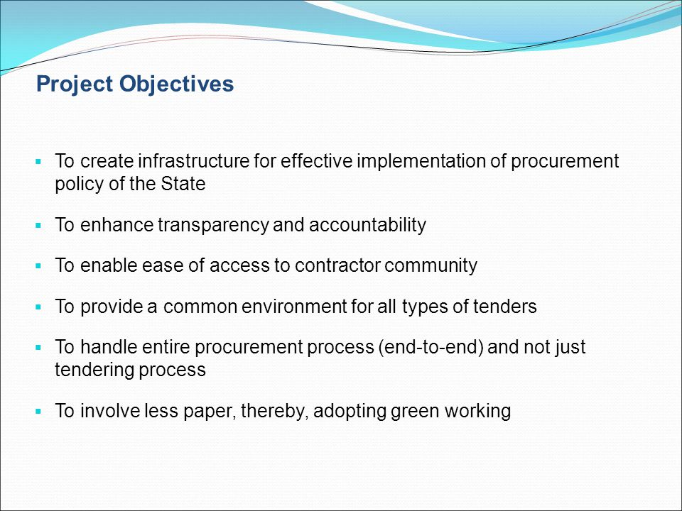 Project Objectives  To create infrastructure for effective implementation of procurement policy of the State  To enhance transparency and accountabi