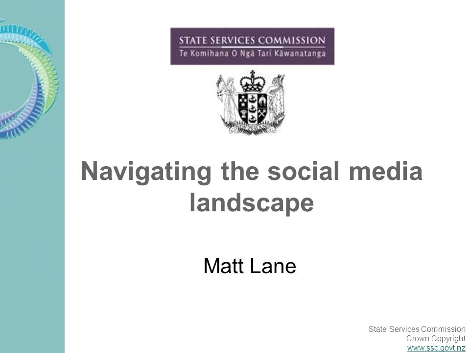 State Services Commission Crown Copyright www.ssc.govt.nz Navigating the social media landscape Matt Lane