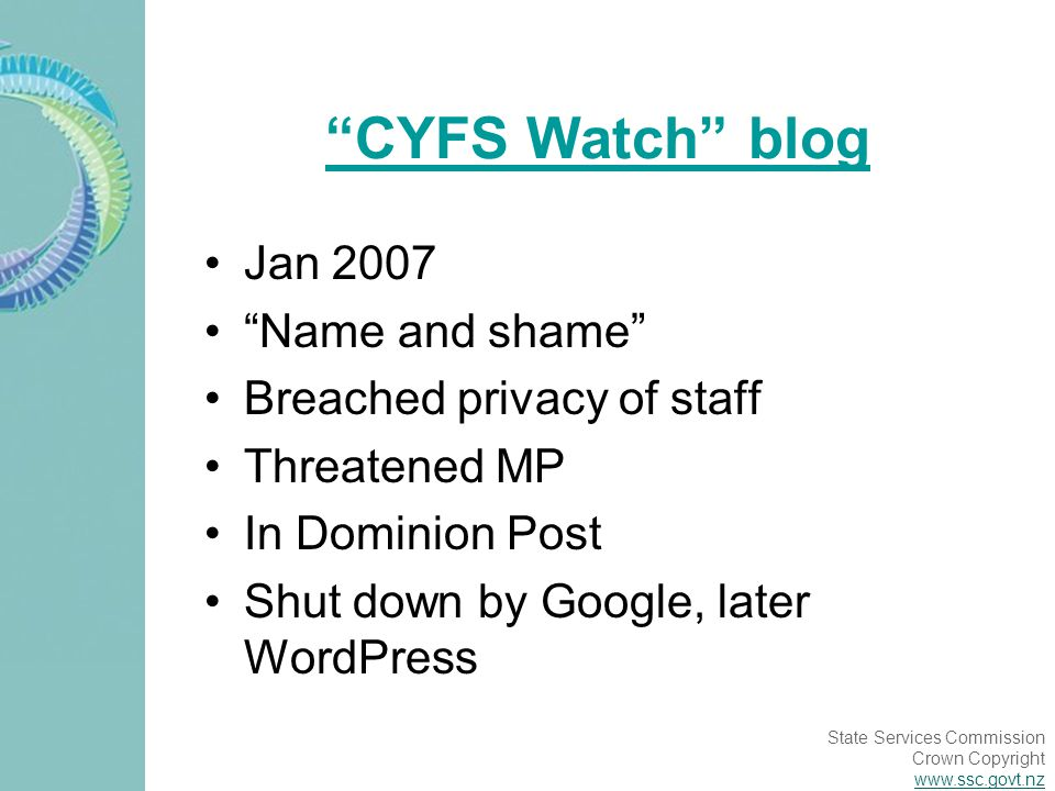 State Services Commission Crown Copyright www.ssc.govt.nz CYFS Watch blog Jan 2007 Name and shame Breached privacy of staff Threatened MP In Dominion Post Shut down by Google, later WordPress