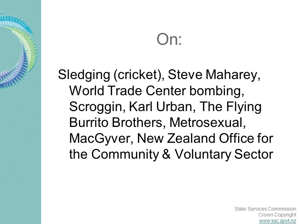 State Services Commission Crown Copyright www.ssc.govt.nz On: Sledging (cricket), Steve Maharey, World Trade Center bombing, Scroggin, Karl Urban, The Flying Burrito Brothers, Metrosexual, MacGyver, New Zealand Office for the Community & Voluntary Sector