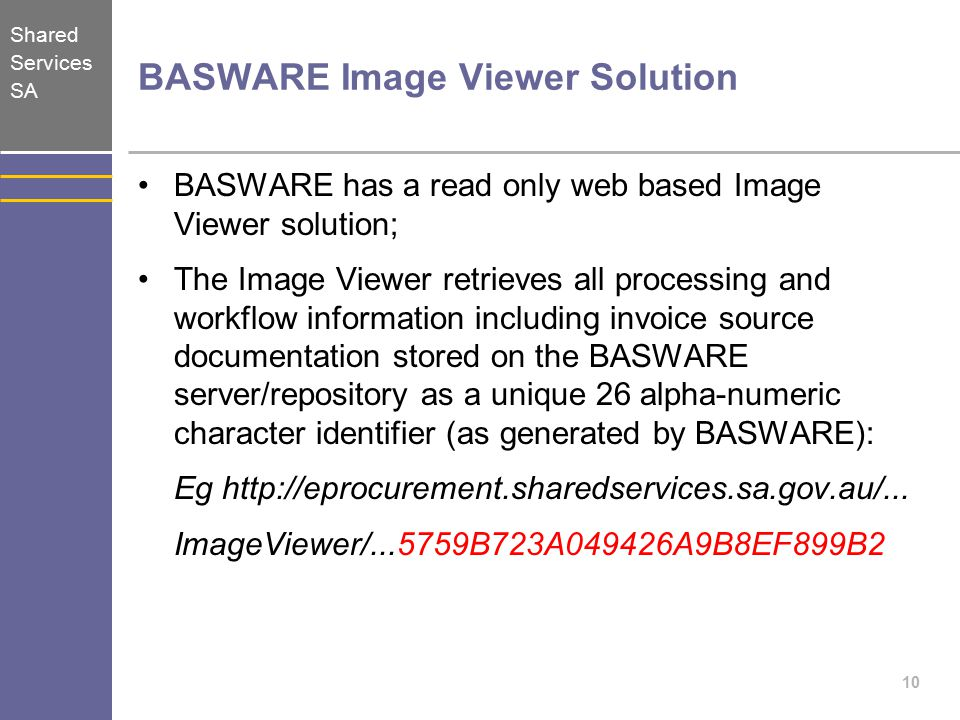 Shared Services SA BASWARE Image Viewer Solution BASWARE has a read only web based Image Viewer solution; The Image Viewer retrieves all processing and workflow information including invoice source documentation stored on the BASWARE server/repository as a unique 26 alpha-numeric character identifier (as generated by BASWARE): Eg http://eprocurement.sharedservices.sa.gov.au/...