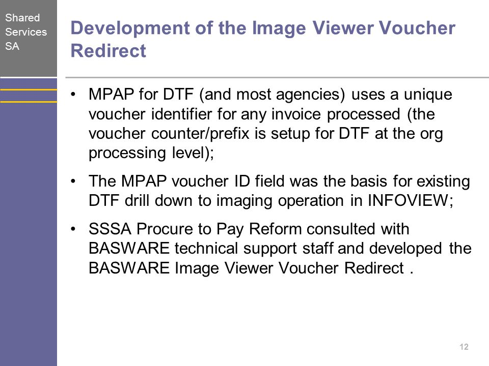 Shared Services SA Development of the Image Viewer Voucher Redirect MPAP for DTF (and most agencies) uses a unique voucher identifier for any invoice processed (the voucher counter/prefix is setup for DTF at the org processing level); The MPAP voucher ID field was the basis for existing DTF drill down to imaging operation in INFOVIEW; SSSA Procure to Pay Reform consulted with BASWARE technical support staff and developed the BASWARE Image Viewer Voucher Redirect.