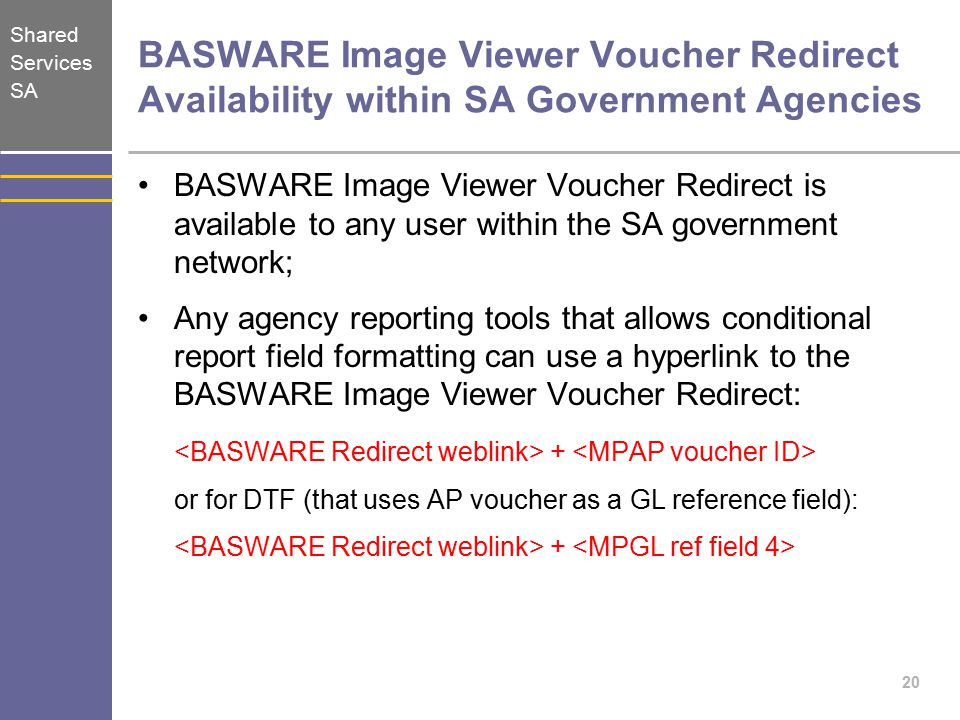 Shared Services SA BASWARE Image Viewer Voucher Redirect Availability within SA Government Agencies BASWARE Image Viewer Voucher Redirect is available to any user within the SA government network; Any agency reporting tools that allows conditional report field formatting can use a hyperlink to the BASWARE Image Viewer Voucher Redirect: + or for DTF (that uses AP voucher as a GL reference field): + 20