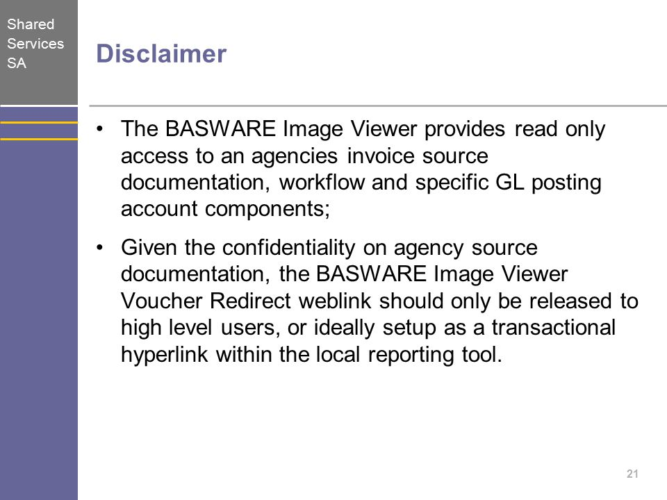 Shared Services SA Disclaimer The BASWARE Image Viewer provides read only access to an agencies invoice source documentation, workflow and specific GL posting account components; Given the confidentiality on agency source documentation, the BASWARE Image Viewer Voucher Redirect weblink should only be released to high level users, or ideally setup as a transactional hyperlink within the local reporting tool.