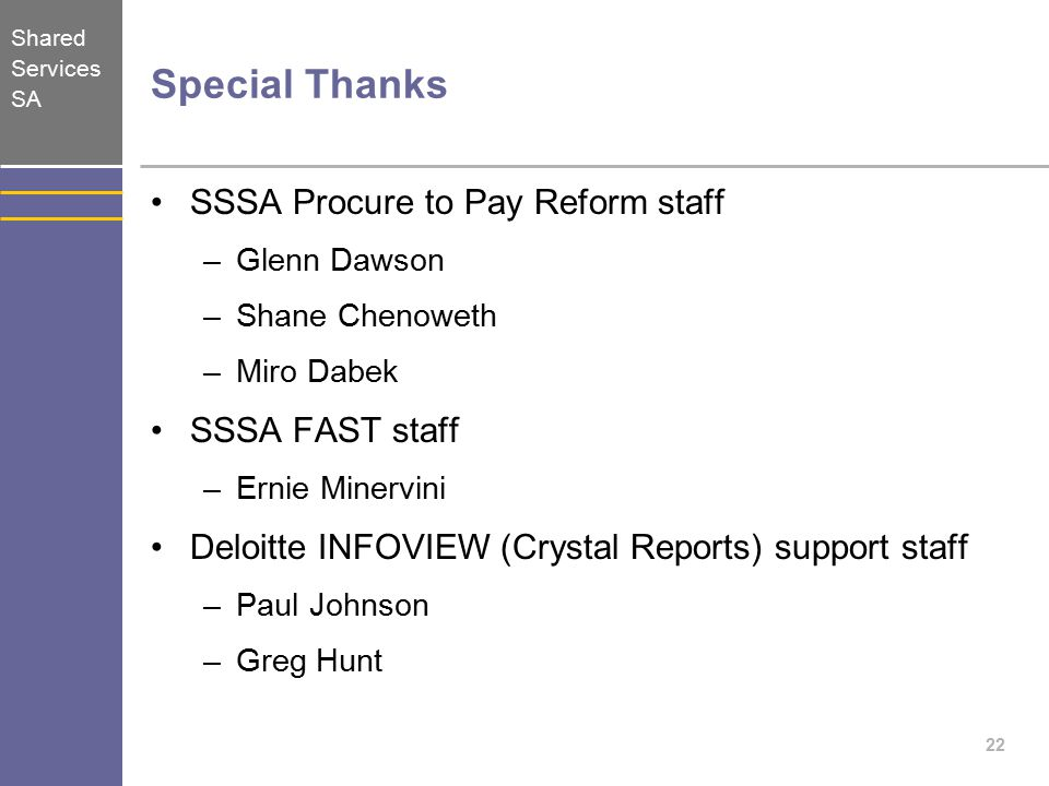 Shared Services SA Special Thanks SSSA Procure to Pay Reform staff –Glenn Dawson –Shane Chenoweth –Miro Dabek SSSA FAST staff –Ernie Minervini Deloitte INFOVIEW (Crystal Reports) support staff –Paul Johnson –Greg Hunt 22