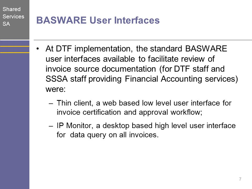 Shared Services SA BASWARE User Interfaces At DTF implementation, the standard BASWARE user interfaces available to facilitate review of invoice source documentation (for DTF staff and SSSA staff providing Financial Accounting services) were: –Thin client, a web based low level user interface for invoice certification and approval workflow; –IP Monitor, a desktop based high level user interface for data query on all invoices.