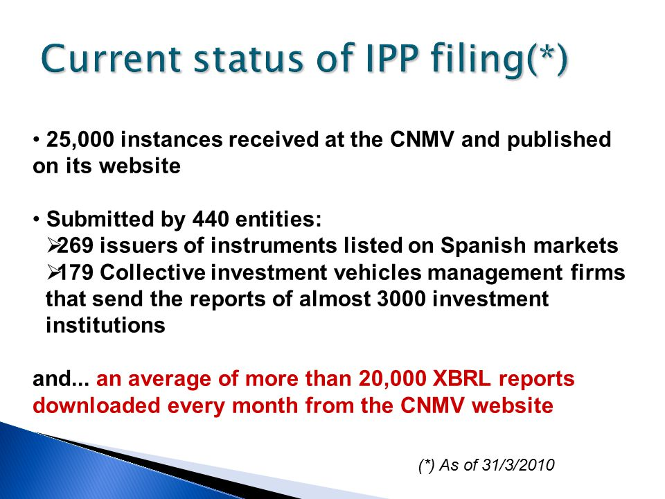 Current status of IPP filing(*) 25,000 instances received at the CNMV and published on its website Submitted by 440 entities:  269 issuers of instruments listed on Spanish markets  179 Collective investment vehicles management firms that send the reports of almost 3000 investment institutions and...