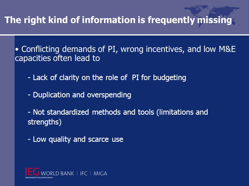 The right kind of information is frequently missing Conflicting demands of PI, wrong incentives, and low M&E capacities often lead to - Lack of clarity on the role of PI for budgeting - Duplication and overspending - Not standardized methods and tools (limitations and strengths) - Low quality and scarce use