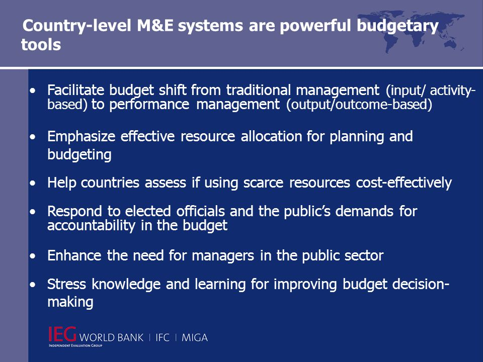 Country-level M&E systems are powerful budgetary tools Facilitate budget shift from traditional management (input/ activity- based) to performance management (output/outcome-based) Emphasize effective resource allocation for planning and budgeting Help countries assess if using scarce resources cost-effectively Respond to elected officials and the public's demands for accountability in the budget Enhance the need for managers in the public sector Stress knowledge and learning for improving budget decision- making