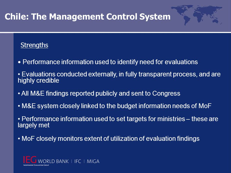 Chile: The Management Control System Strengths Performance information used to identify need for evaluations Evaluations conducted externally, in fully transparent process, and are highly credible All M&E findings reported publicly and sent to Congress M&E system closely linked to the budget information needs of MoF Performance information used to set targets for ministries – these are largely met MoF closely monitors extent of utilization of evaluation findings