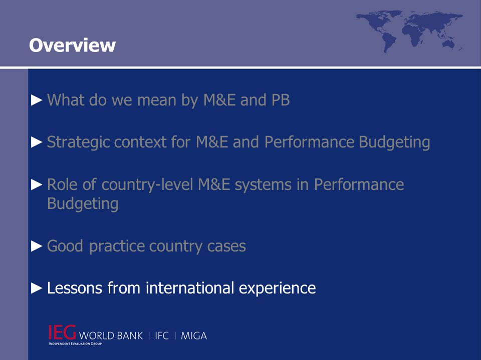 Overview ► What do we mean by M&E and PB ► Strategic context for M&E and Performance Budgeting ► Role of country-level M&E systems in Performance Budgeting ► Good practice country cases ► Lessons from international experience