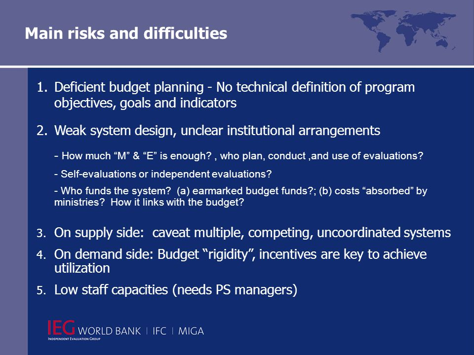 Main risks and difficulties 1.Deficient budget planning - No technical definition of program objectives, goals and indicators 2.Weak system design, unclear institutional arrangements - How much M & E is enough , who plan, conduct,and use of evaluations.