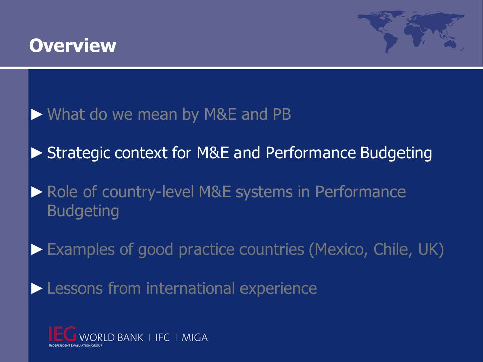 Overview ► What do we mean by M&E and PB ► Strategic context for M&E and Performance Budgeting ► Role of country-level M&E systems in Performance Budgeting ► Examples of good practice countries (Mexico, Chile, UK) ► Lessons from international experience